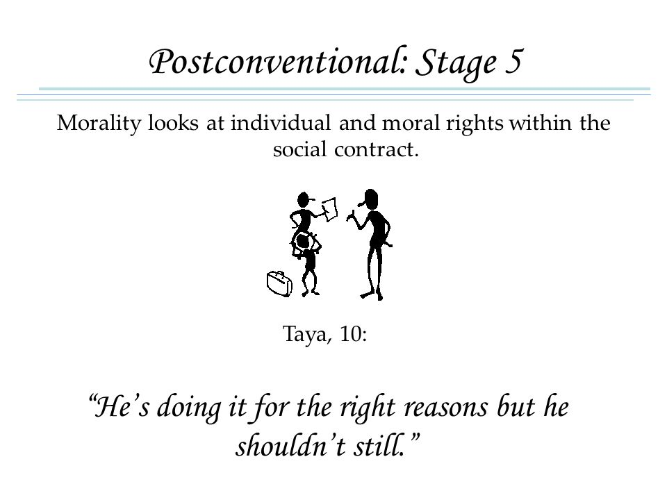 "Postconventional: Stage 5 Morality looks at individual and moral rights within the social contract. Taya, 10: ""He's doing it for the right reasons but"