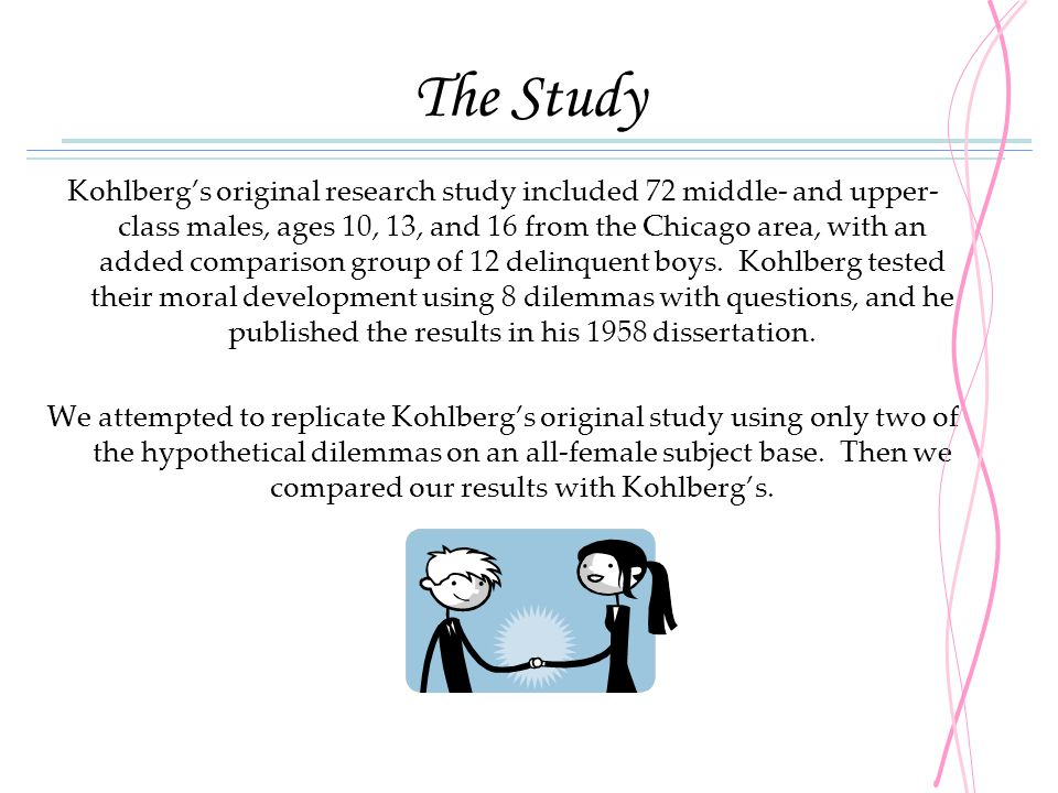 The Study Kohlberg's original research study included 72 middle- and upper- class males, ages 10, 13, and 16 from the Chicago area, with an added comp