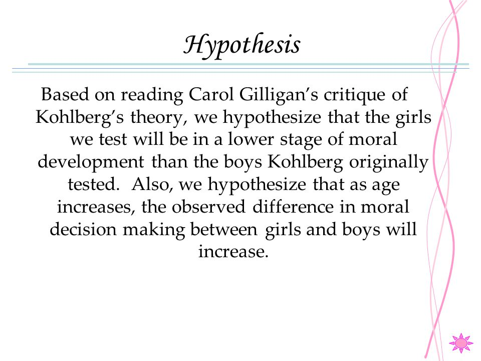 Hypothesis Based on reading Carol Gilligan's critique of Kohlberg's theory, we hypothesize that the girls we test will be in a lower stage of moral de