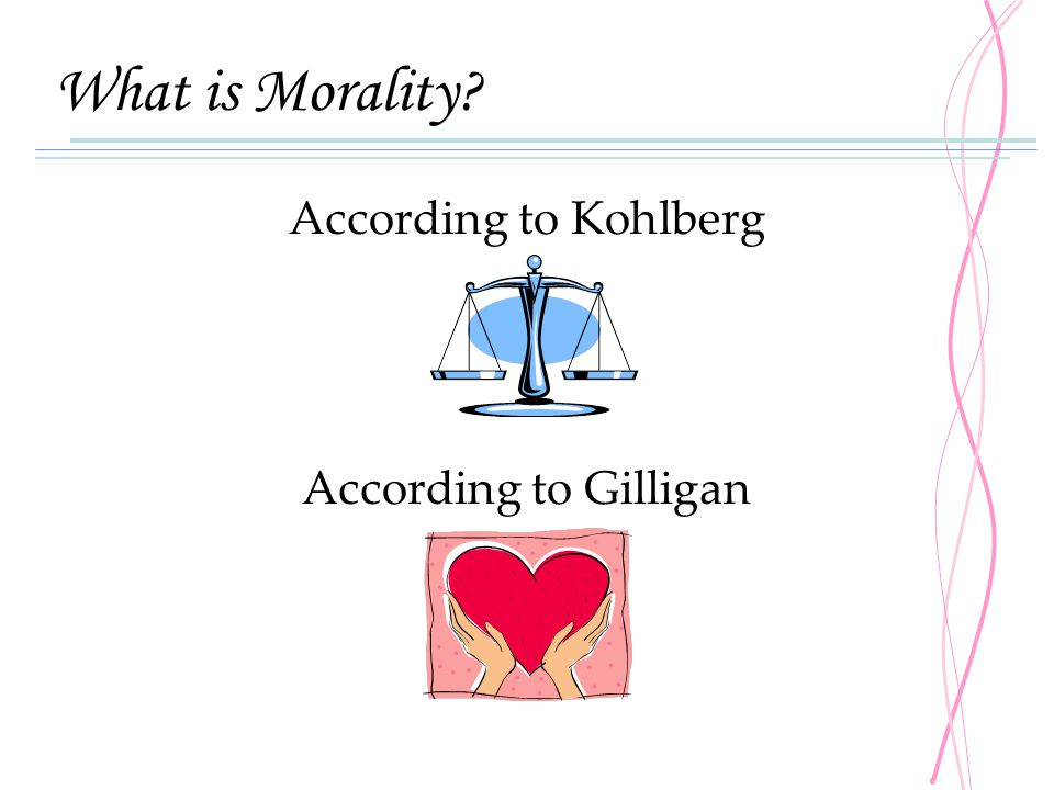 What is Morality? According to Kohlberg According to Gilligan