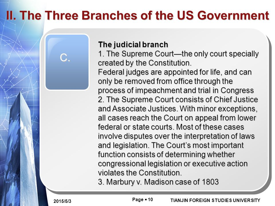 Page  10 TIANJIN FOREIGN STUDIES UNIVERSITY 2015/5/3 II. The Three Branches of the US Government C. The judicial branch 1. The Supreme Court—the only