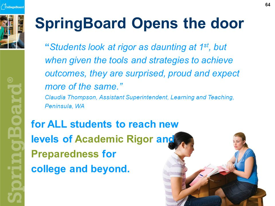 64 SpringBoard Opens the door Students look at rigor as daunting at 1 st, but when given the tools and strategies to achieve outcomes, they are surprised, proud and expect more of the same. Claudia Thompson, Assistant Superintendent, Learning and Teaching, Peninsula, WA for ALL students to reach new levels of Academic Rigor and Preparedness for college and beyond.