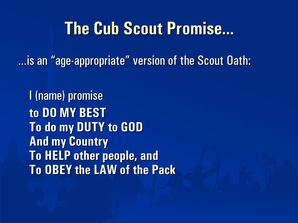 The Cub Scout Promise… …is an age-appropriate version of the Scout Oath: I (name) promise to DO MY BEST To do my DUTY to GOD And my Country To HELP other people, and To OBEY the LAW of the Pack