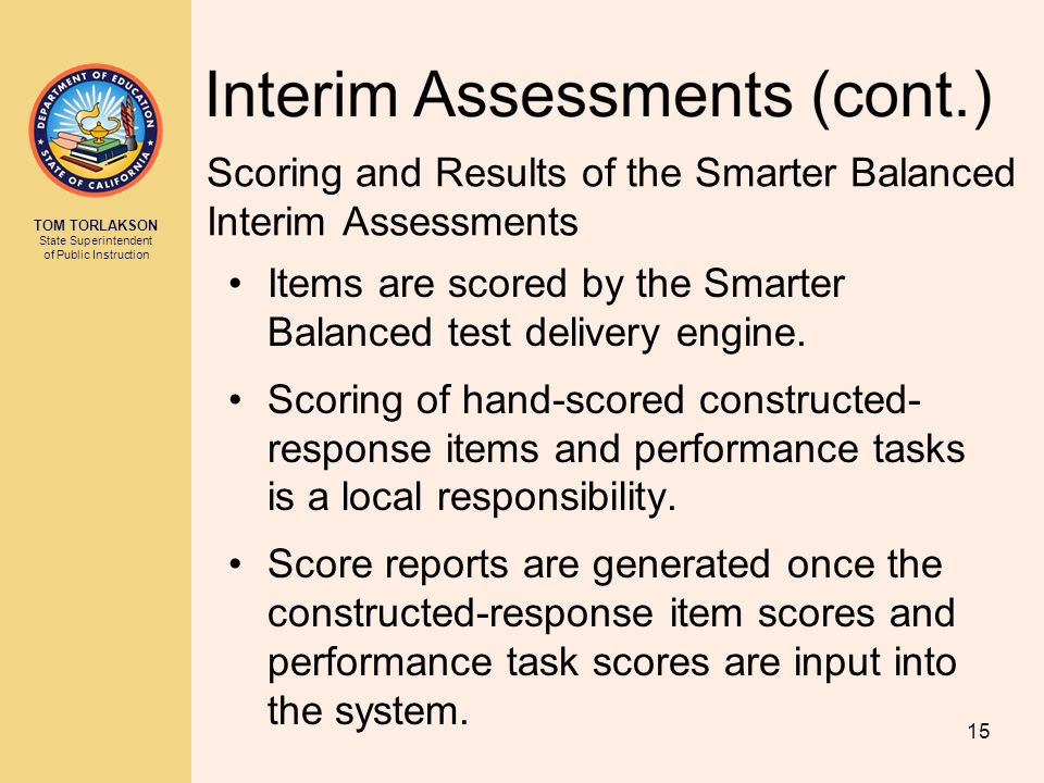 TOM TORLAKSON State Superintendent of Public Instruction Scoring and Results of the Smarter Balanced Interim Assessments Items are scored by the Smart