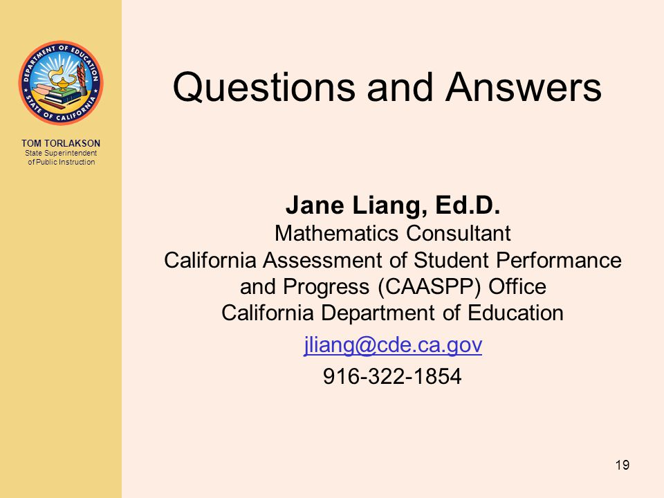 TOM TORLAKSON State Superintendent of Public Instruction Questions and Answers Jane Liang, Ed.D. Mathematics Consultant California Assessment of Stude