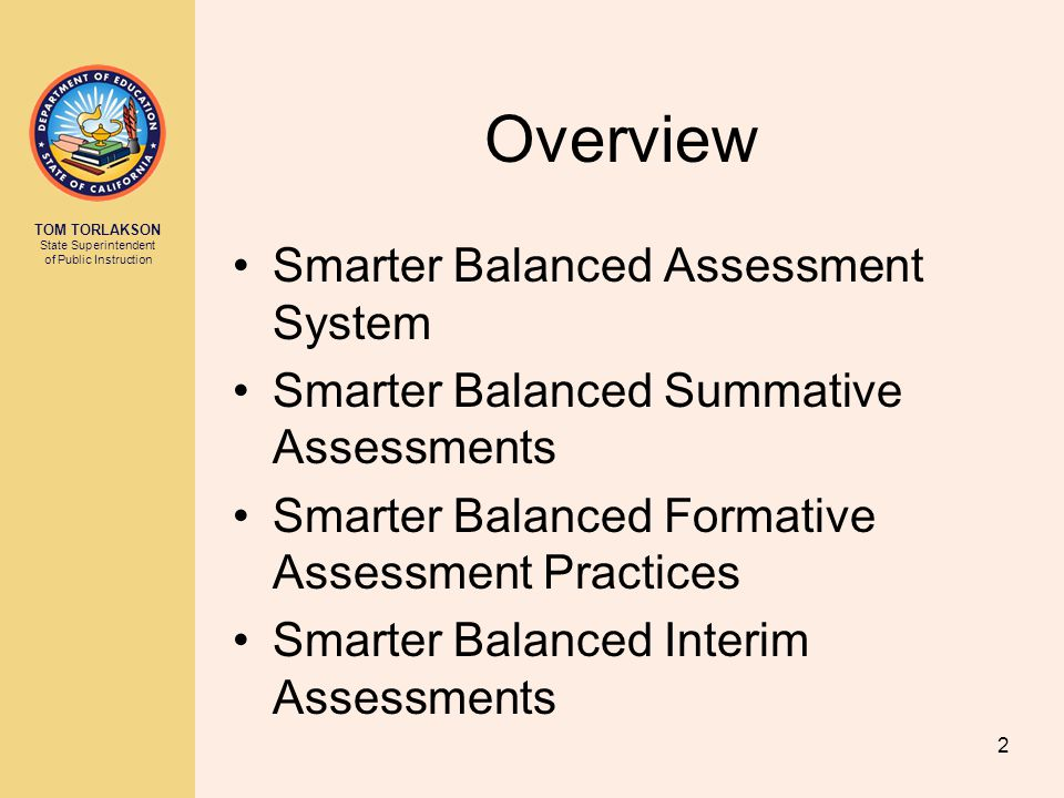 TOM TORLAKSON State Superintendent of Public Instruction Overview Smarter Balanced Assessment System Smarter Balanced Summative Assessments Smarter Ba