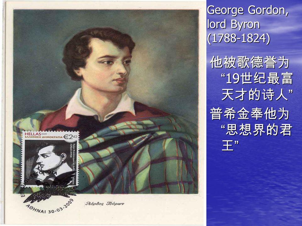 George Gordon, lord Byron (1788-1824) 他被歌德誉为 19 世纪最富 天才的诗人 普希金奉他为 思想界的君 王
