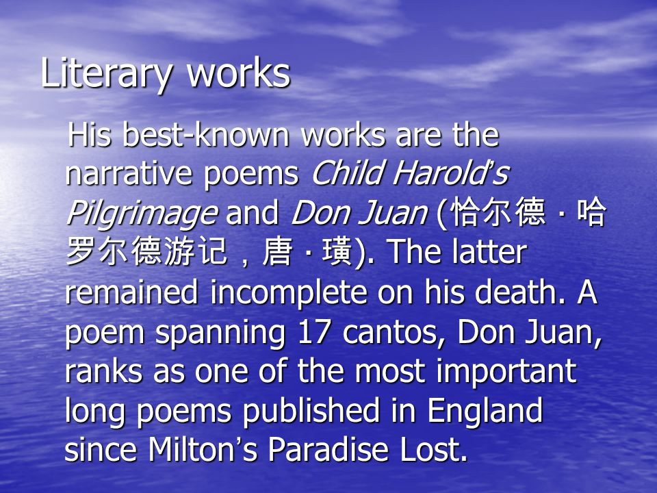 Literary works His best-known works are the narrative poems Child Harold ' s Pilgrimage and Don Juan ( 恰尔德 · 哈 罗尔德游记,唐 · 璜 ).