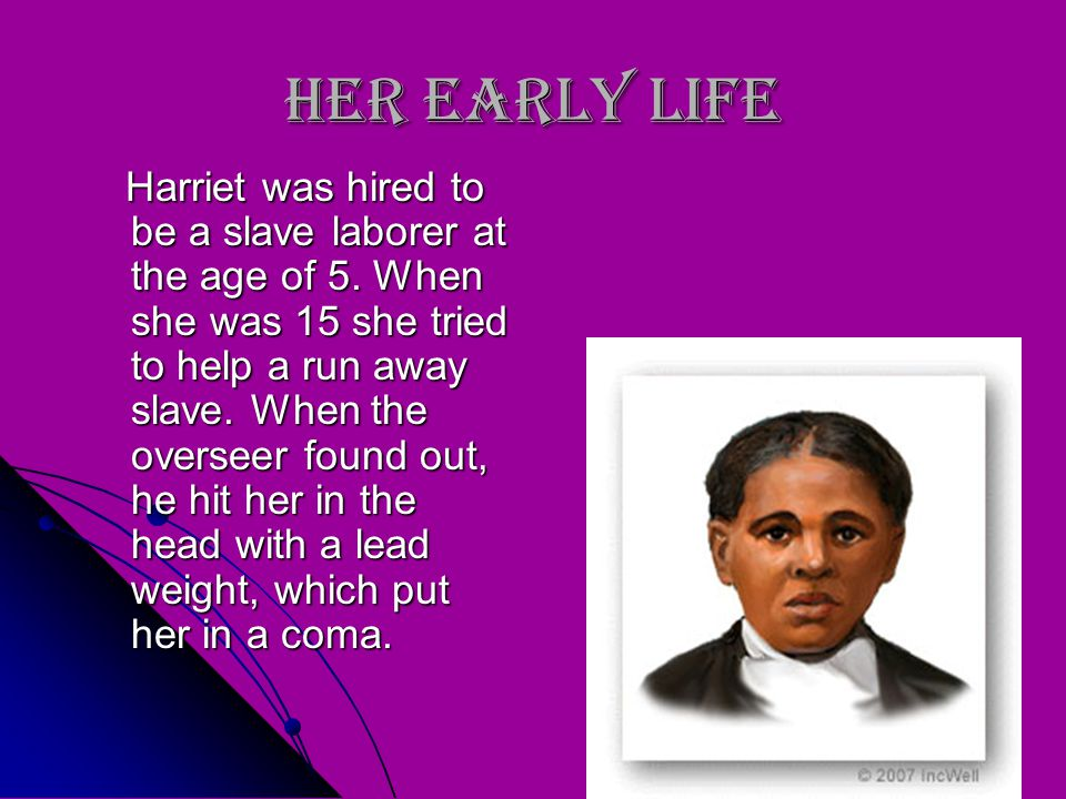 When and Where She was Born Harriet Tubman was born into a life of slavery in the year 1819 in Dorchester County, Maryland. Harriet Tubman was born in