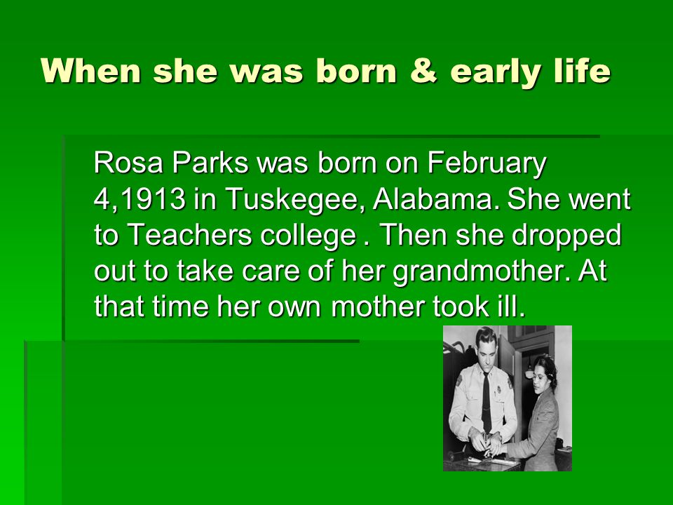 When she was born & early life Rosa Parks was born on February 4,1913 in Tuskegee, Alabama.