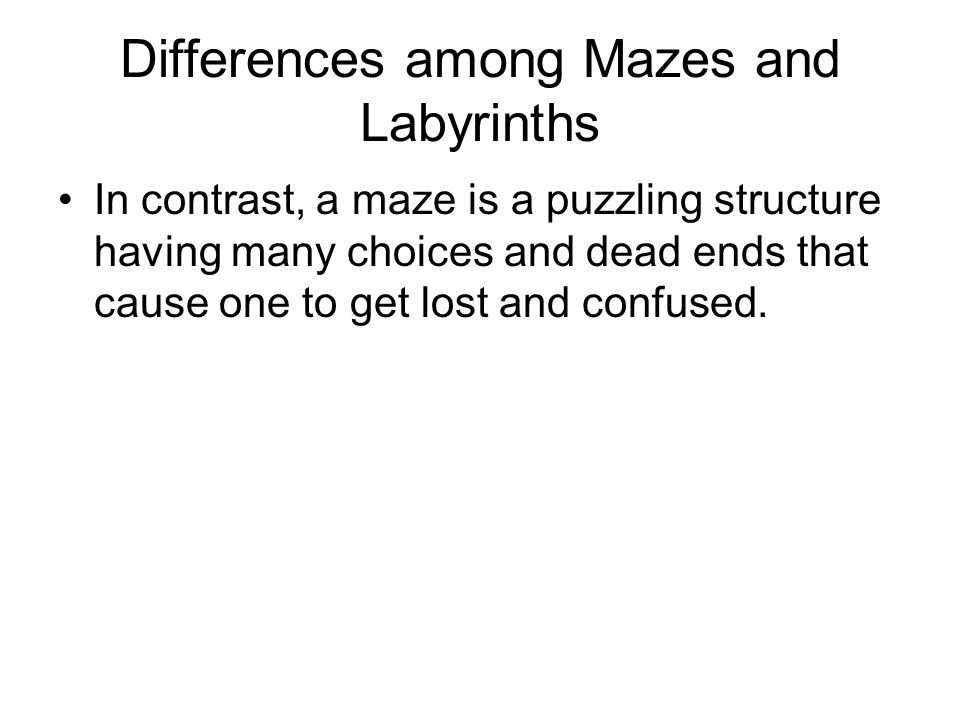Differences among Mazes and Labyrinths In contrast, a maze is a puzzling structure having many choices and dead ends that cause one to get lost and confused.