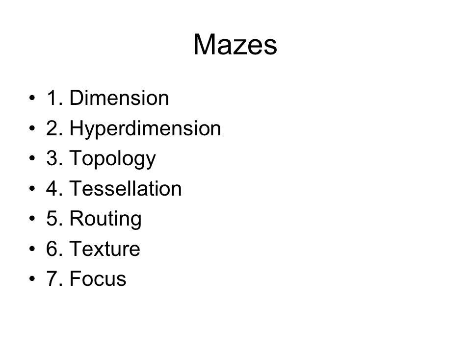 Mazes 1. Dimension 2. Hyperdimension 3. Topology 4. Tessellation 5. Routing 6. Texture 7. Focus