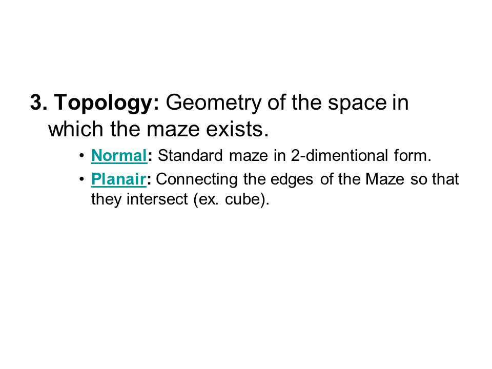 3. Topology: Geometry of the space in which the maze exists.