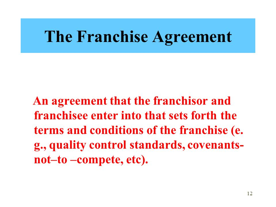 12 The Franchise Agreement An agreement that the franchisor and franchisee enter into that sets forth the terms and conditions of the franchise (e. g.
