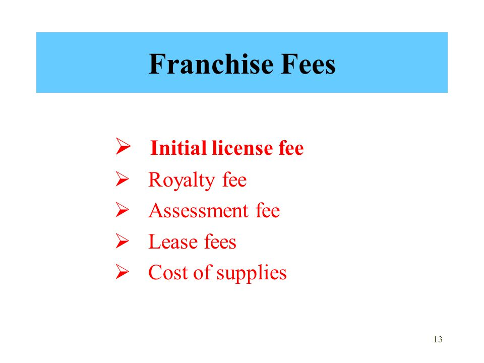 13 Franchise Fees  Initial license fee  Royalty fee  Assessment fee  Lease fees  Cost of supplies