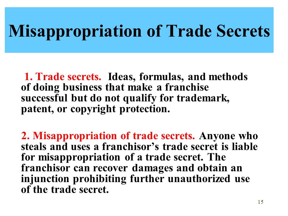 15 Misappropriation of Trade Secrets 1. Trade secrets. Ideas, formulas, and methods of doing business that make a franchise successful but do not qual