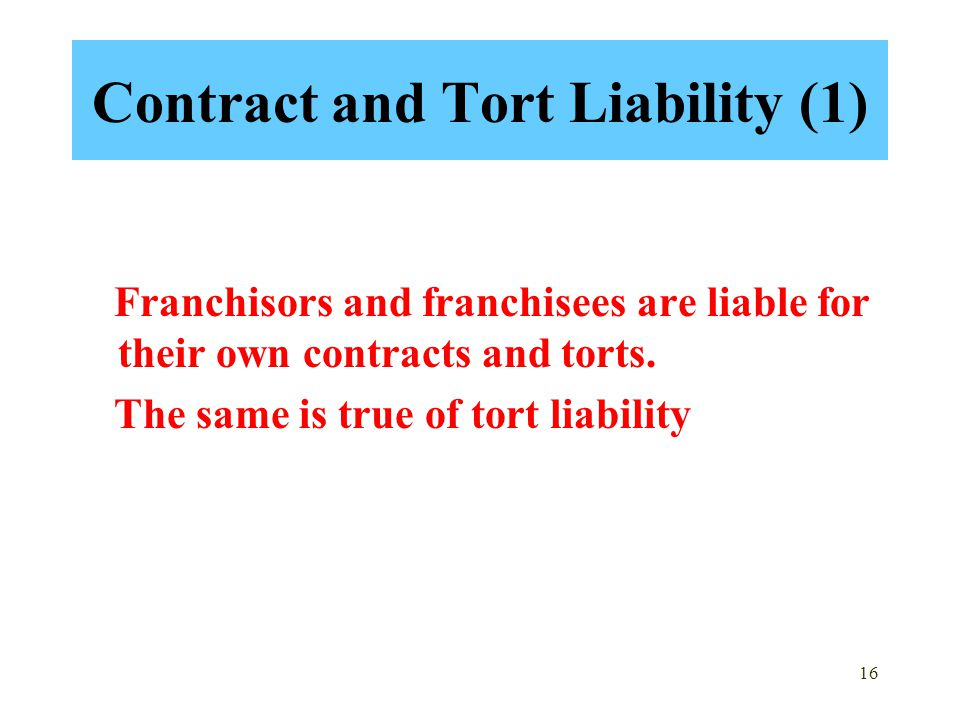 16 Contract and Tort Liability (1) Franchisors and franchisees are liable for their own contracts and torts. The same is true of tort liability