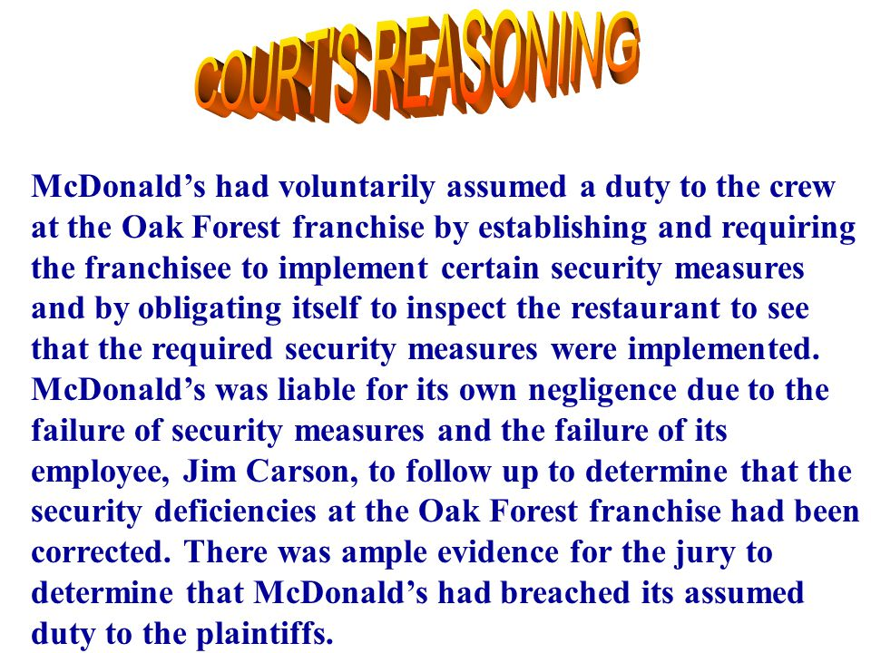 23 McDonald's had voluntarily assumed a duty to the crew at the Oak Forest franchise by establishing and requiring the franchisee to implement certain security measures and by obligating itself to inspect the restaurant to see that the required security measures were implemented.
