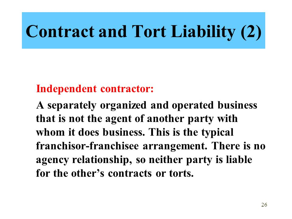 26 Contract and Tort Liability (2) Independent contractor: A separately organized and operated business that is not the agent of another party with whom it does business.