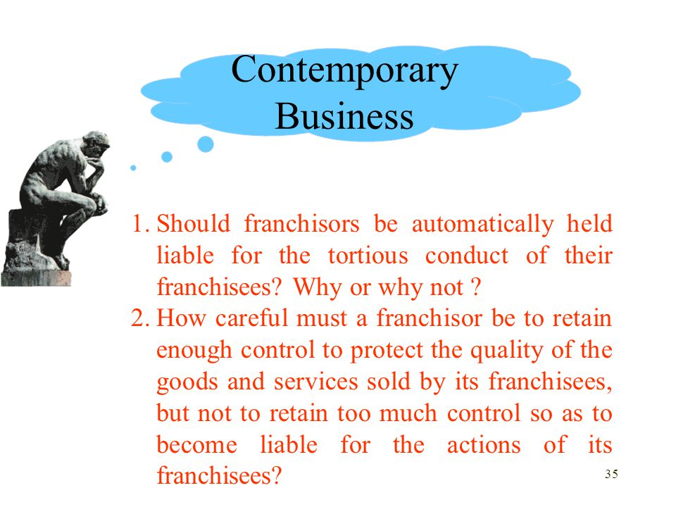 35 1.Should franchisors be automatically held liable for the tortious conduct of their franchisees? Why or why not ? 2.How careful must a franchisor b