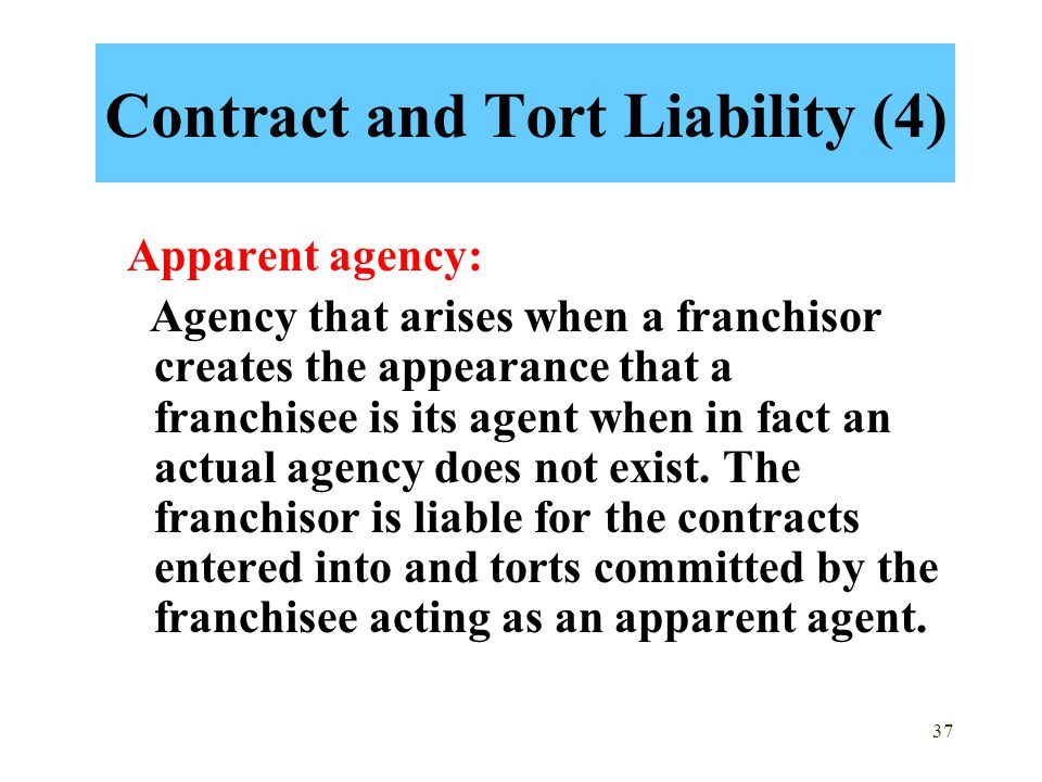 37 Contract and Tort Liability (4) Apparent agency: Agency that arises when a franchisor creates the appearance that a franchisee is its agent when in