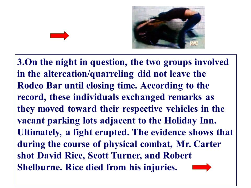 41 3.On the night in question, the two groups involved in the altercation/quarreling did not leave the Rodeo Bar until closing time. According to the