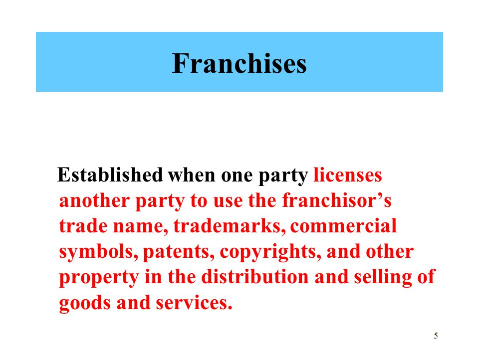 5 Franchises Established when one party licenses another party to use the franchisor's trade name, trademarks, commercial symbols, patents, copyrights, and other property in the distribution and selling of goods and services.