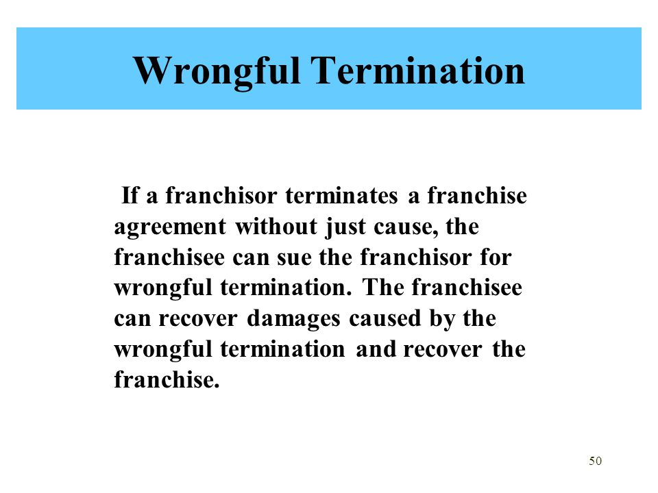 50 Wrongful Termination If a franchisor terminates a franchise agreement without just cause, the franchisee can sue the franchisor for wrongful termination.