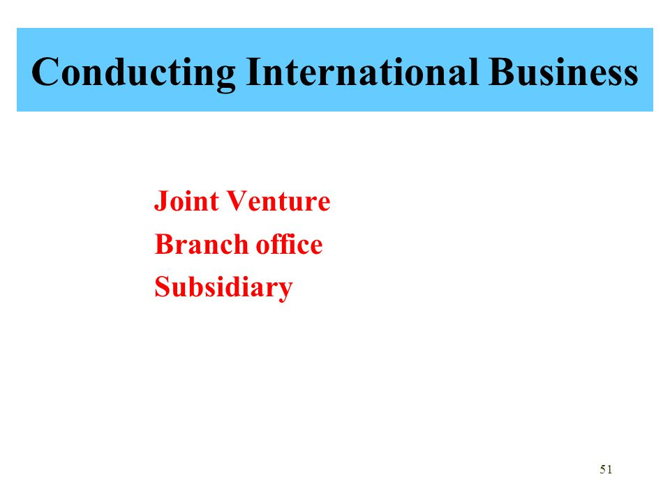 51 Conducting International Business Joint Venture Branch office Subsidiary