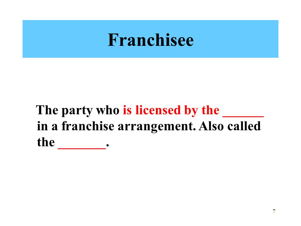 7 Franchisee The party who is licensed by the ______ in a franchise arrangement. Also called the _______.