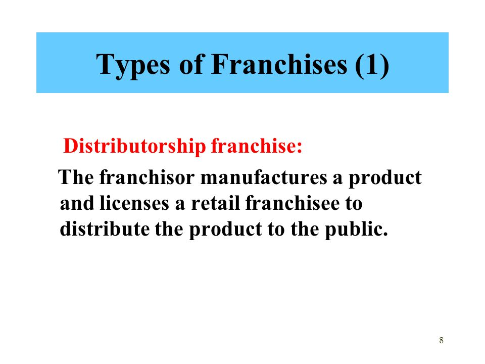 8 Types of Franchises (1) Distributorship franchise: The franchisor manufactures a product and licenses a retail franchisee to distribute the product