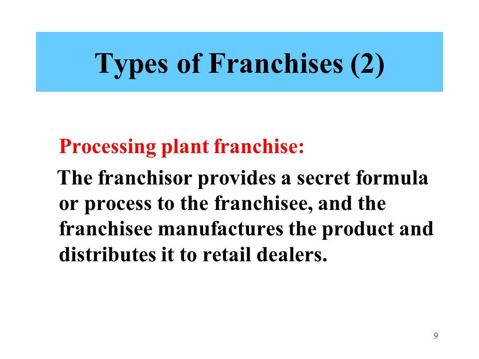 9 Types of Franchises (2) Processing plant franchise: The franchisor provides a secret formula or process to the franchisee, and the franchisee manufa