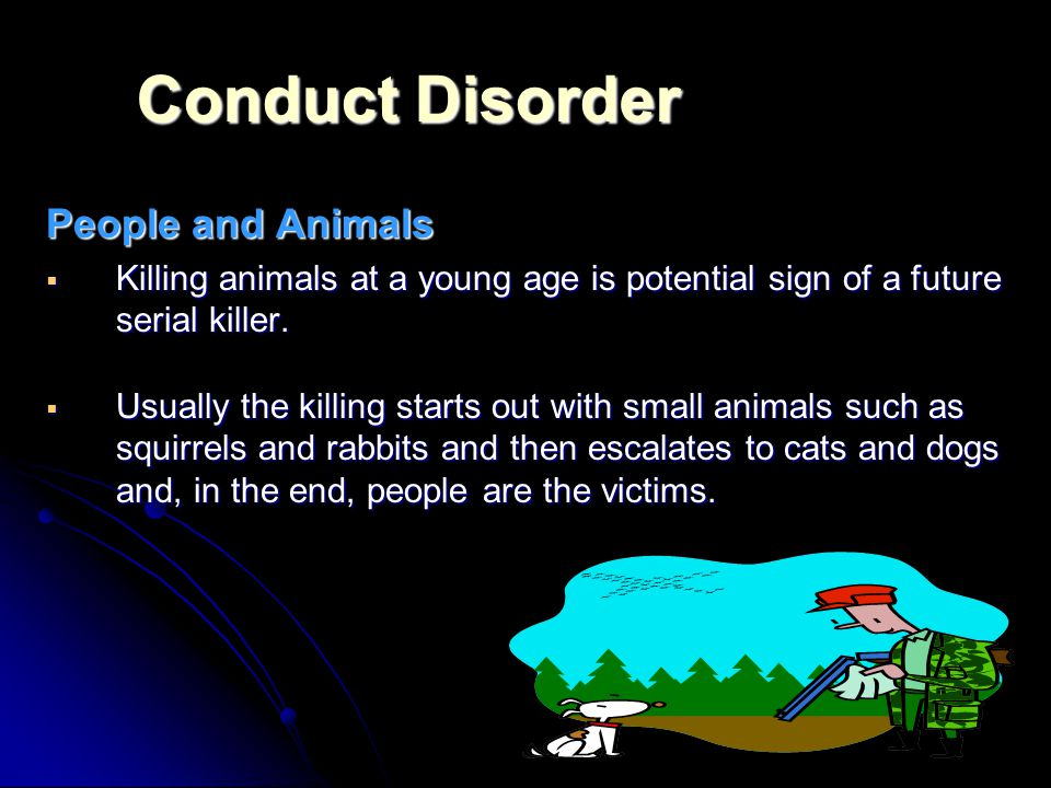Conduct Disorder People and Animals  Killing animals at a young age is potential sign of a future serial killer.