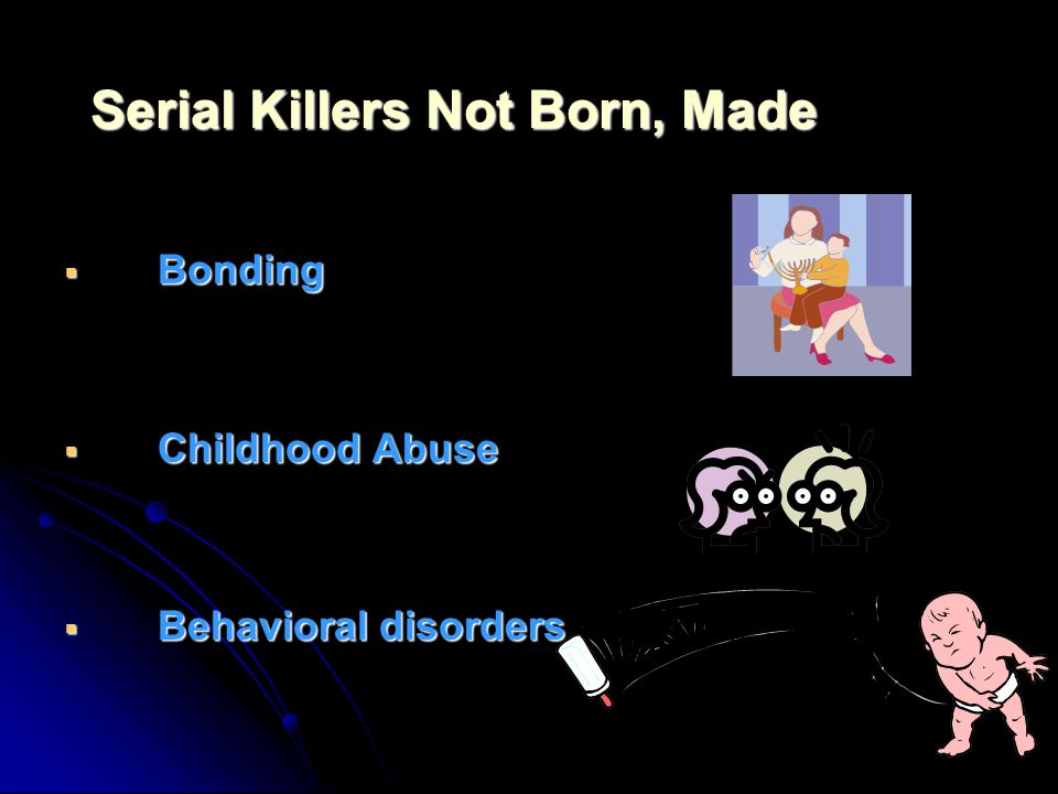 BBBBonding CCCChildhood Abuse BBBBehavioral disorders Serial Killers Not Born, Made
