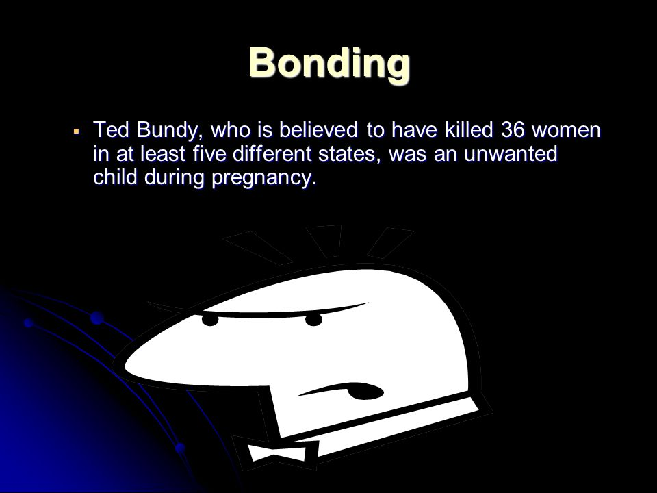 Bonding  Ted Bundy, who is believed to have killed 36 women in at least five different states, was an unwanted child during pregnancy.