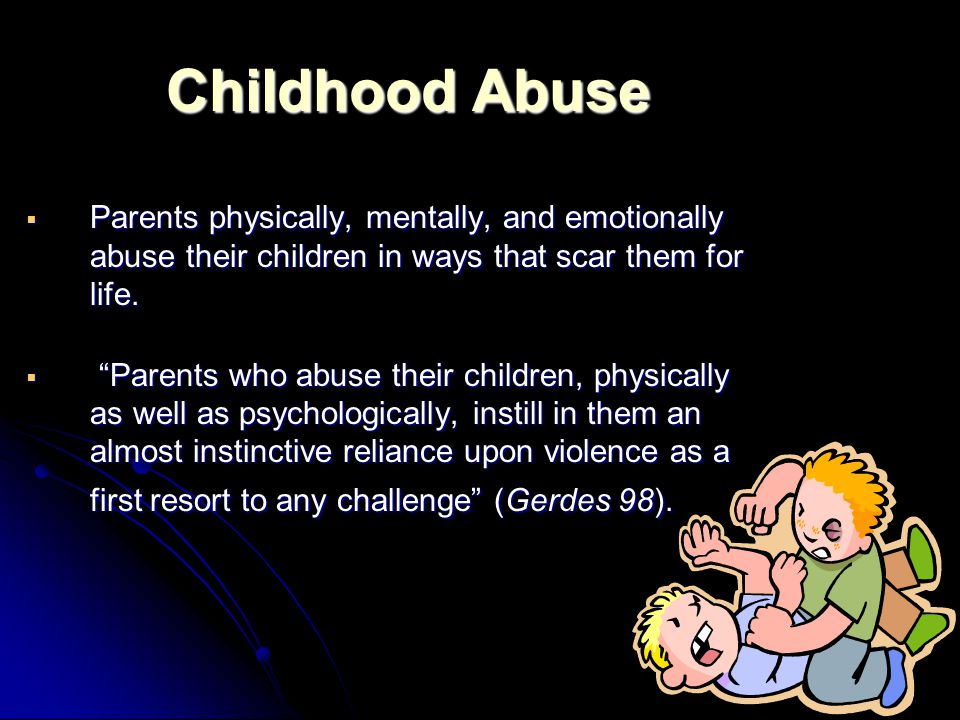 Childhood Abuse  Parents physically, mentally, and emotionally abuse their children in ways that scar them for life.