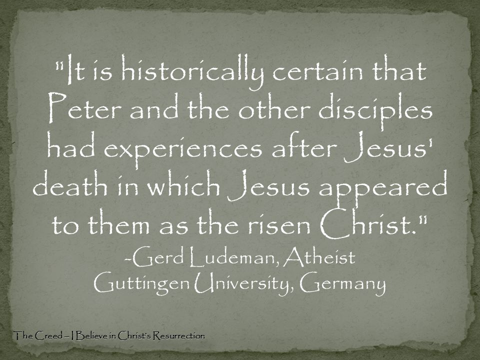 It is historically certain that Peter and the other disciples had experiences after Jesus death in which Jesus appeared to them as the risen Christ. -Gerd Ludeman, Atheist Guttingen University, Germany The Creed – I Believe in Christ's Resurrection