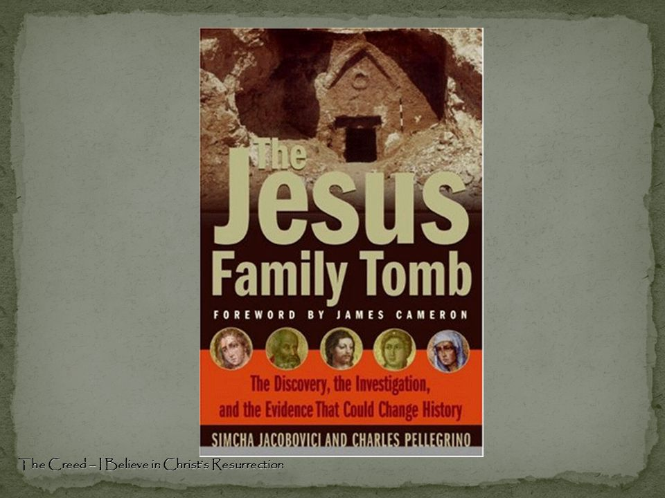 Why the Jesus Tomb is False The Creed – I Believe in Christ's Resurrection There is no DNA evidence that this is the historical Jesus of Nazareth The statistical analysis is untrustworthy The name Jesus was a popular name in the first century, appearing in 98 other tombs and on 21 other ossuaries There is no historical evidence that Jesus was ever married or had a child The earliest followers of Jesus never called him Jesus, son of Joseph .