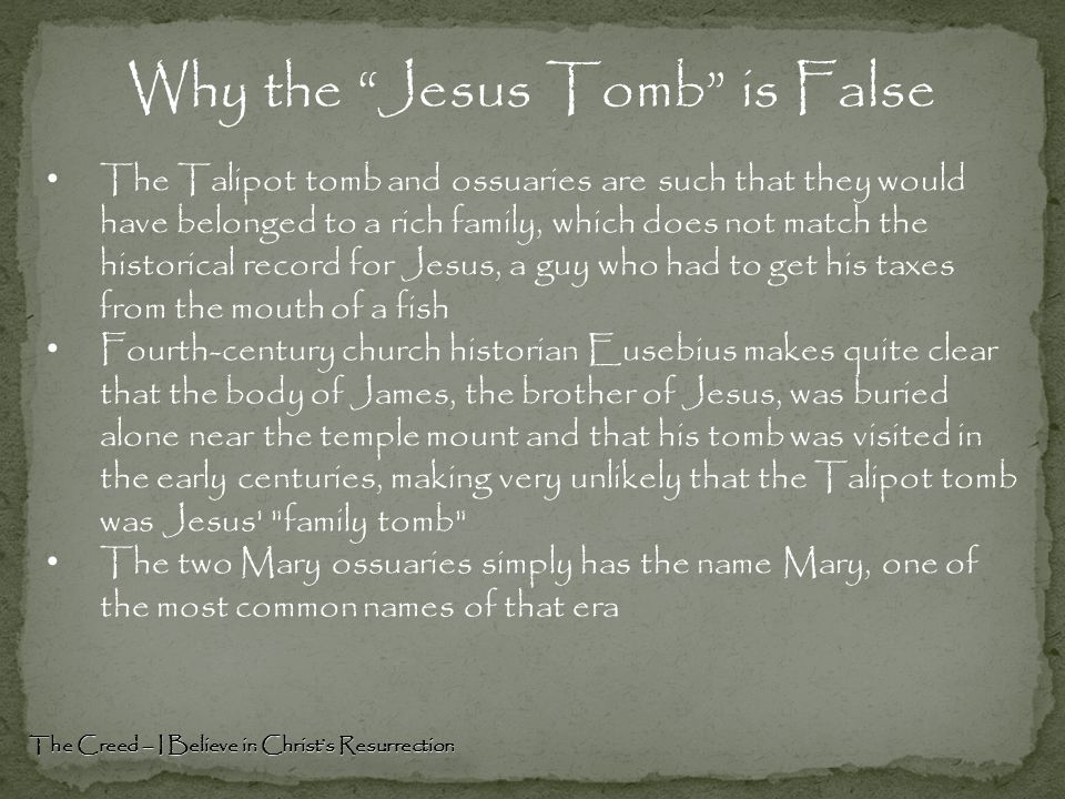 Why the Jesus Tomb is False The Creed – I Believe in Christ's Resurrection The Talipot tomb and ossuaries are such that they would have belonged to a rich family, which does not match the historical record for Jesus, a guy who had to get his taxes from the mouth of a fish Fourth-century church historian Eusebius makes quite clear that the body of James, the brother of Jesus, was buried alone near the temple mount and that his tomb was visited in the early centuries, making very unlikely that the Talipot tomb was Jesus family tomb The two Mary ossuaries simply has the name Mary, one of the most common names of that era