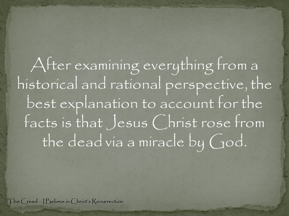 After examining everything from a historical and rational perspective, the best explanation to account for the facts is that Jesus Christ rose from the dead via a miracle by God.