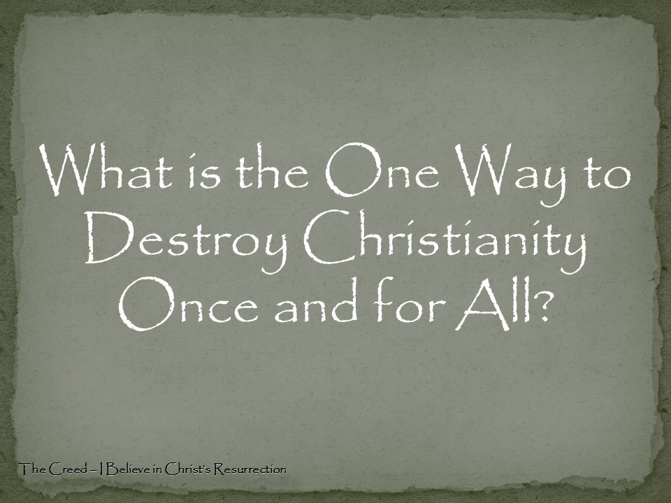 What is the One Way to Destroy Christianity Once and for All? The Creed – I Believe in Christ's Resurrection