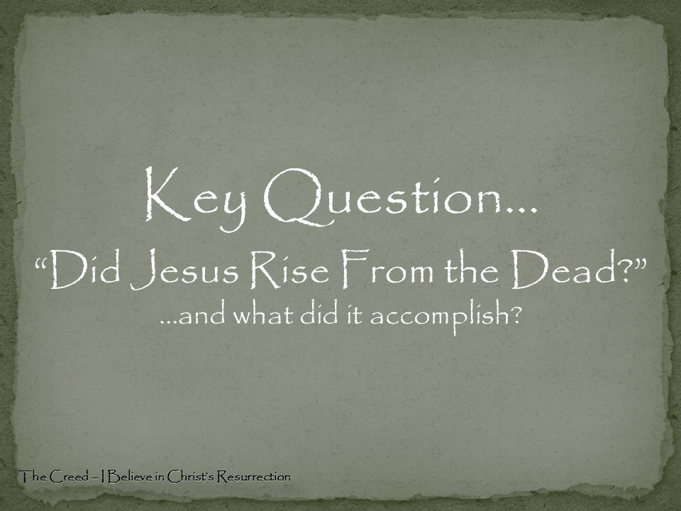 Key Question… Did Jesus Rise From the Dead? …and what did it accomplish.