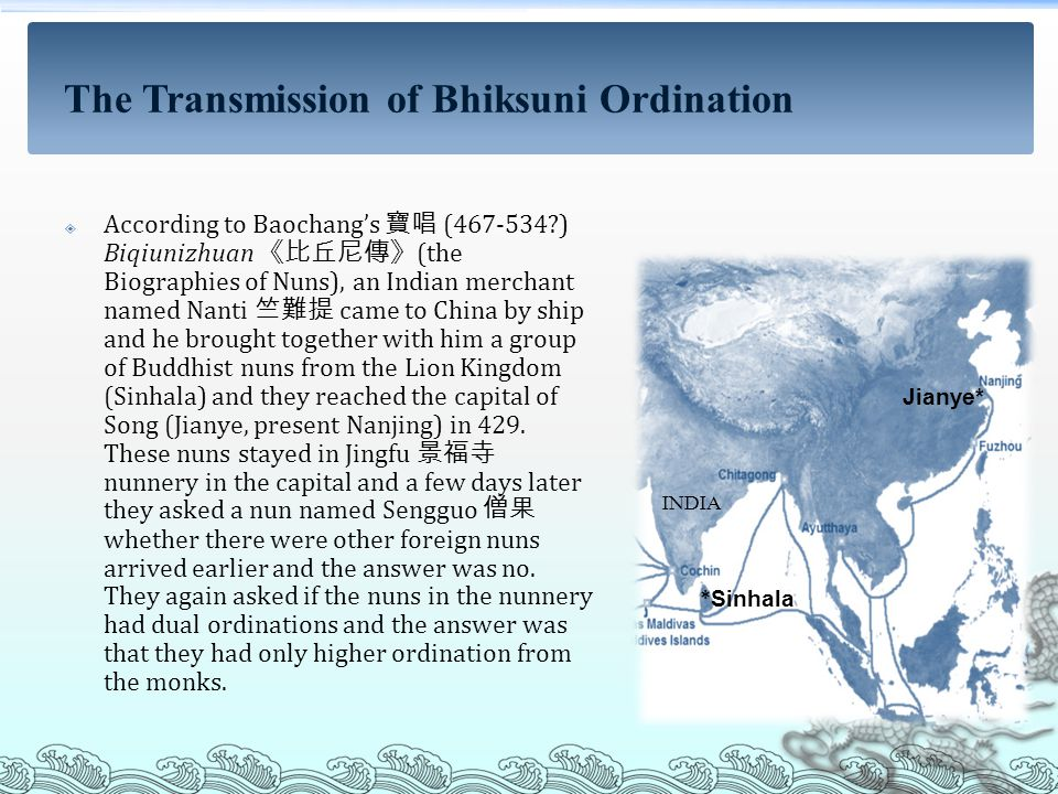  According to Baochang's 寶唱 (467-534 ) Biqiunizhuan 《比丘尼傳》 (the Biographies of Nuns), an Indian merchant named Nanti 竺難提 came to China by ship and he brought together with him a group of Buddhist nuns from the Lion Kingdom (Sinhala) and they reached the capital of Song (Jianye, present Nanjing) in 429.