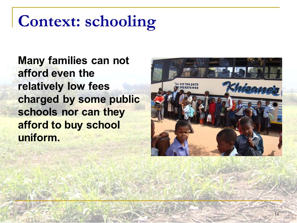 10 Context: schooling Many families can not afford even the relatively low fees charged by some public schools nor can they afford to buy school unifo