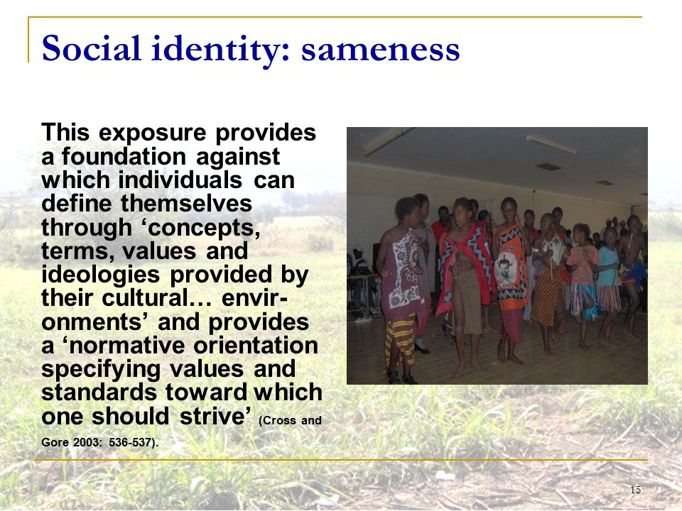 15 Social identity: sameness This exposure provides a foundation against which individuals can define themselves through 'concepts, terms, values and