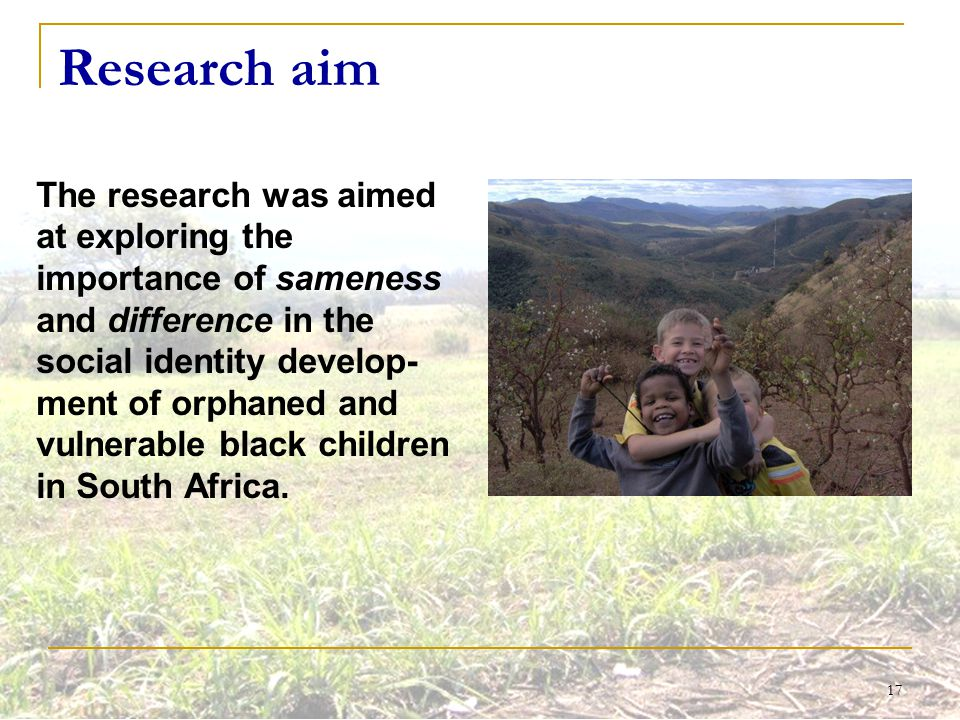 17 Research aim The research was aimed at exploring the importance of sameness and difference in the social identity develop- ment of orphaned and vul