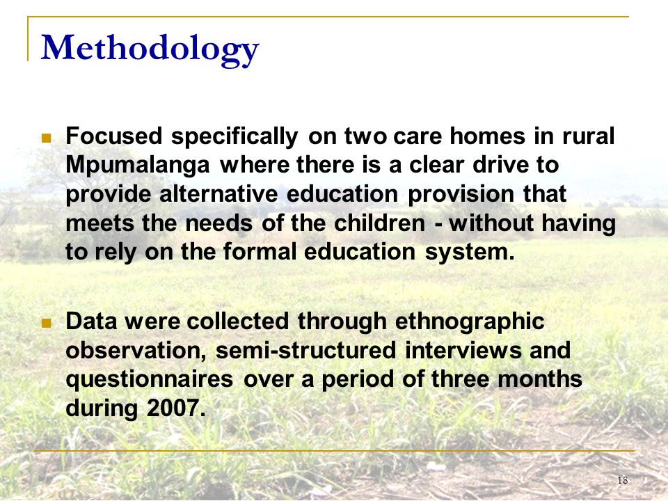 18 Methodology Focused specifically on two care homes in rural Mpumalanga where there is a clear drive to provide alternative education provision that