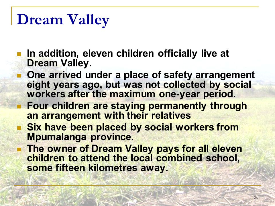 20 Dream Valley In addition, eleven children officially live at Dream Valley. One arrived under a place of safety arrangement eight years ago, but was