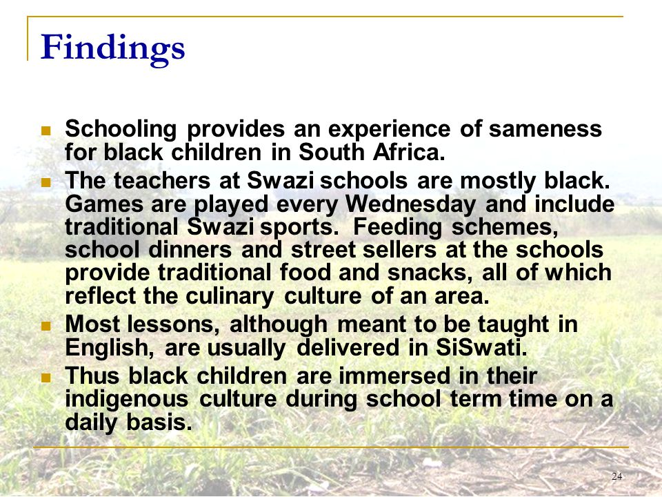 24 Findings Schooling provides an experience of sameness for black children in South Africa. The teachers at Swazi schools are mostly black. Games are