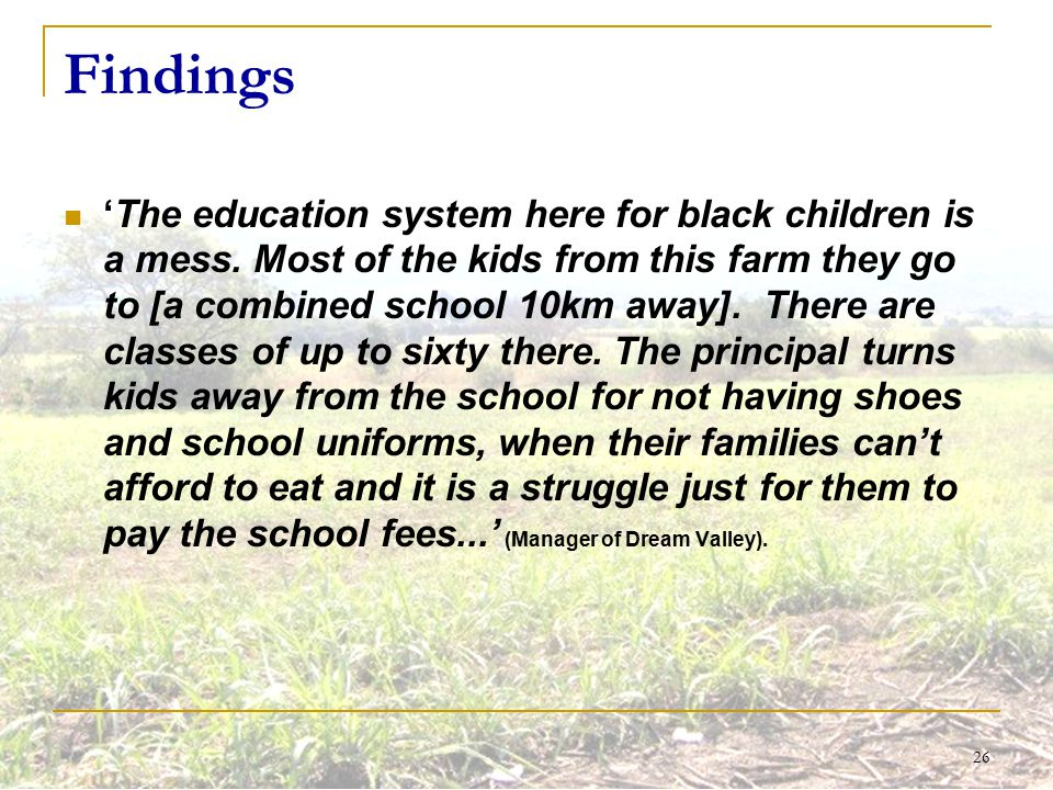 26 Findings 'The education system here for black children is a mess. Most of the kids from this farm they go to [a combined school 10km away]. There a